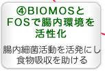 Bio MOSとBioFOSで腸内環境を活性化。腸内細菌活動を活発にし食物吸収を助ける。